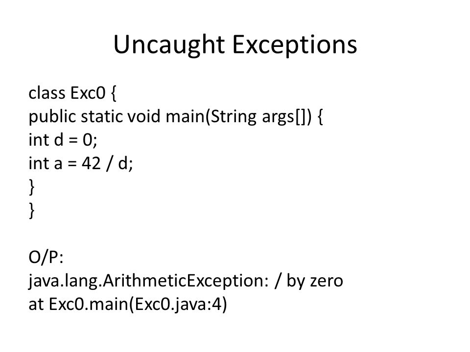 Uncaught Exceptions class Exc0 { public static void main(String args[]) { int d = 0; int a = 42 / d; } O/P: java.lang.ArithmeticException: / by zero at Exc0.main(Exc0.java:4)
