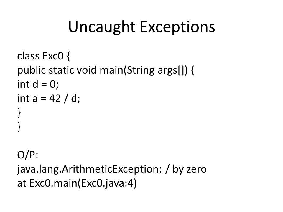 Uncaught Exceptions class Exc0 { public static void main(String args[]) { int d = 0; int a = 42 / d; } O/P: java.lang.ArithmeticException: / by zero a