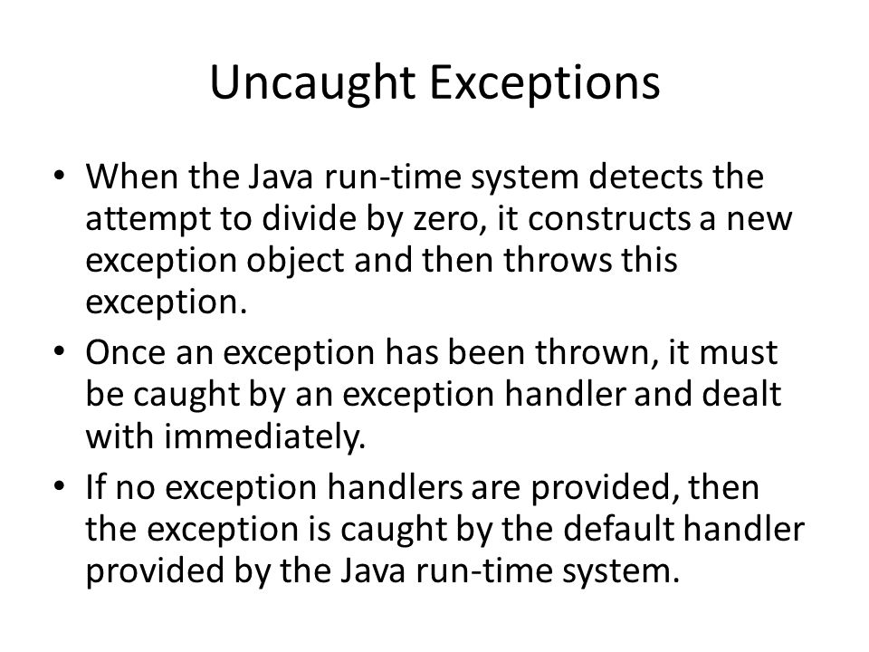 Uncaught Exceptions When the Java run-time system detects the attempt to divide by zero, it constructs a new exception object and then throws this exception.