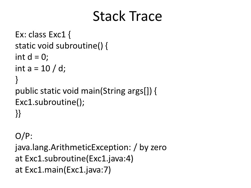 Stack Trace Ex: class Exc1 { static void subroutine() { int d = 0; int a = 10 / d; } public static void main(String args[]) { Exc1.subroutine(); }} O/P: java.lang.ArithmeticException: / by zero at Exc1.subroutine(Exc1.java:4) at Exc1.main(Exc1.java:7)
