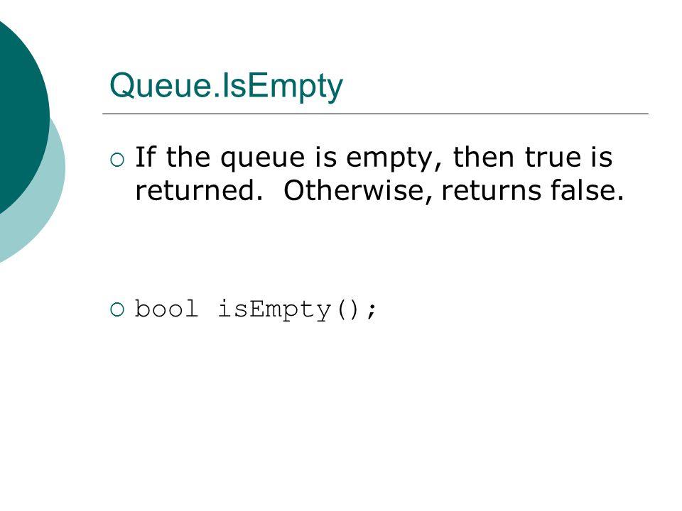 Queue.IsEmpty  If the queue is empty, then true is returned.