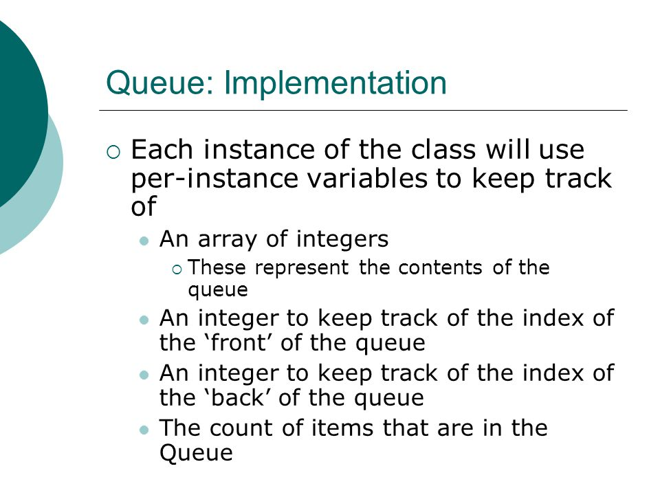 Queue: Implementation  Each instance of the class will use per-instance variables to keep track of An array of integers  These represent the contents of the queue An integer to keep track of the index of the 'front' of the queue An integer to keep track of the index of the 'back' of the queue The count of items that are in the Queue