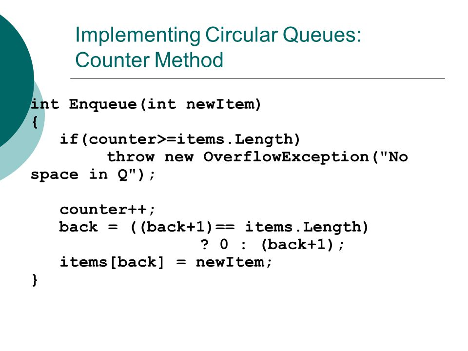 Implementing Circular Queues: Counter Method  int Enqueue(int newItem) { if(counter>=items.Length) throw new OverflowException(