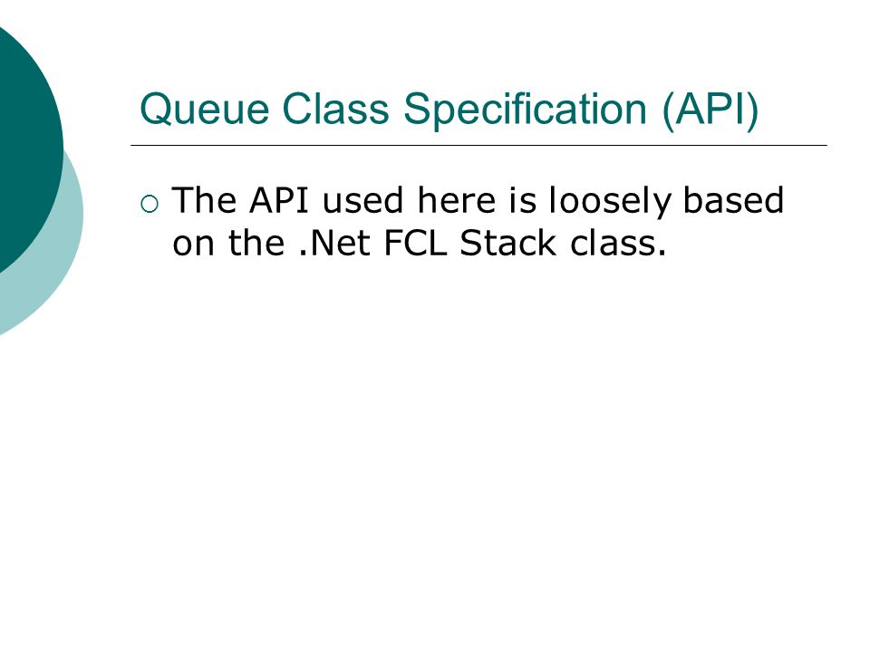 Queue Class Specification (API)  The API used here is loosely based on the.Net FCL Stack class.