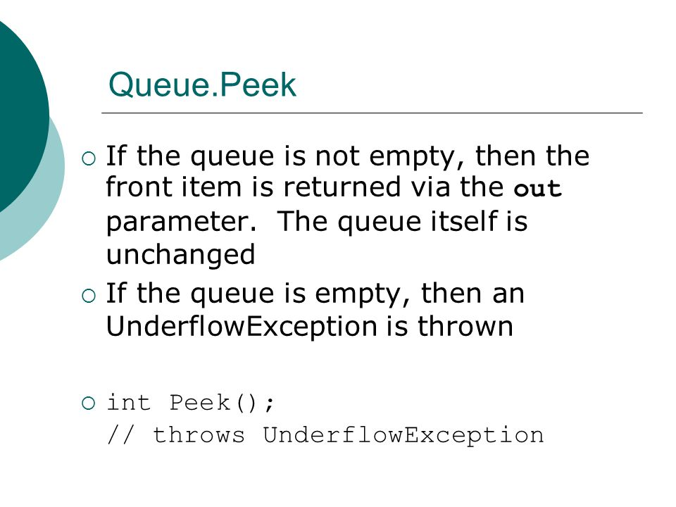 Queue.Peek  If the queue is not empty, then the front item is returned via the out parameter. The queue itself is unchanged  If the queue is empty,