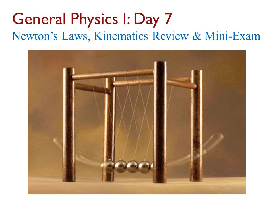 General Physics I: Day 7 Newton's Laws, Kinematics Review & Mini-Exam