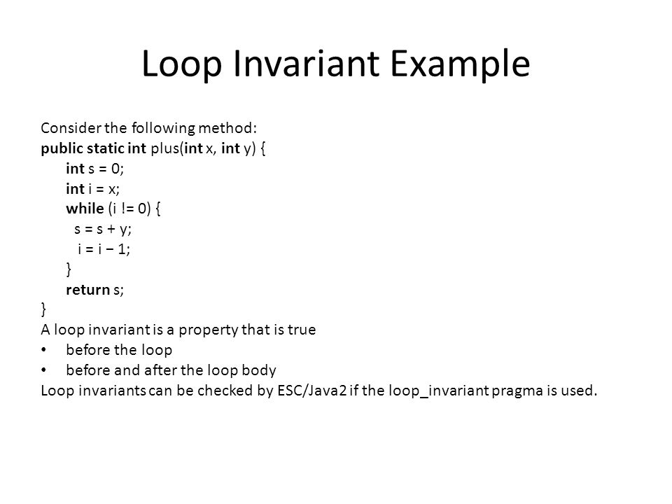 Loop Invariant Example, Continued The annotated code: //@ axiom (\forall int i, j, k; i ∗ (j − k) == i ∗ j − i ∗ k); //@ requires x >= 0; //@ ensures \result == y ∗ x; public static int plus(int x, int y) { int s = 0; int i = x; //@ loop_invariant s == y ∗ x − y ∗ i; while (i != 0) { s = s + y; i = i − 1; } return s; } Loop invariant captures what really goes on in the loop!