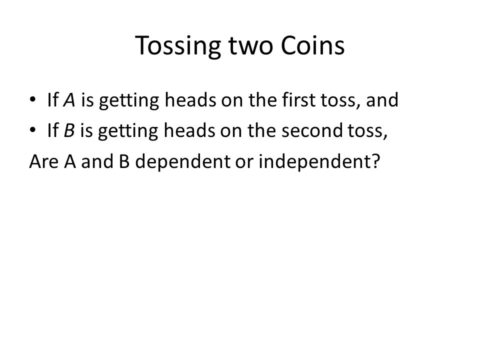 Tossing two Coins If A is getting heads on the first toss, and If B is getting heads on the second toss, Are A and B dependent or independent