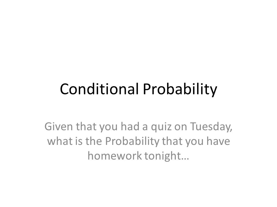 Conditional Probability Given that you had a quiz on Tuesday, what is the Probability that you have homework tonight…