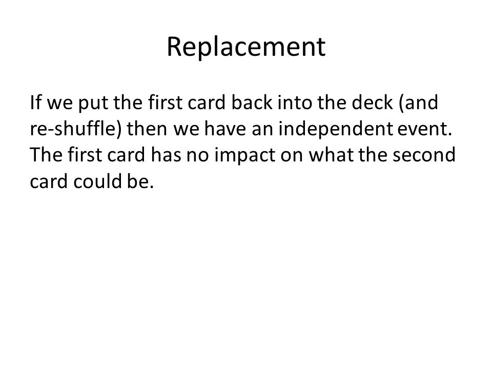 Replacement If we put the first card back into the deck (and re-shuffle) then we have an independent event.
