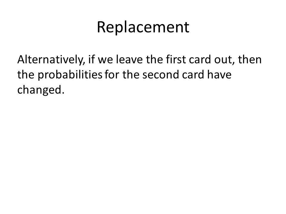 Replacement Alternatively, if we leave the first card out, then the probabilities for the second card have changed.
