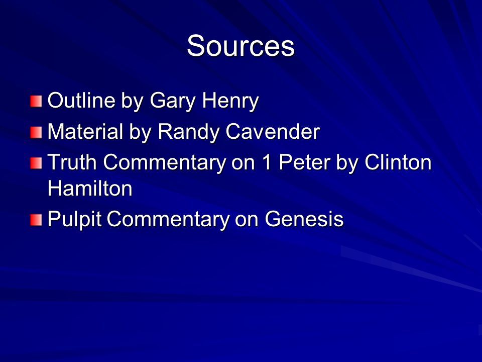 Sources Outline by Gary Henry Material by Randy Cavender Truth Commentary on 1 Peter by Clinton Hamilton Pulpit Commentary on Genesis
