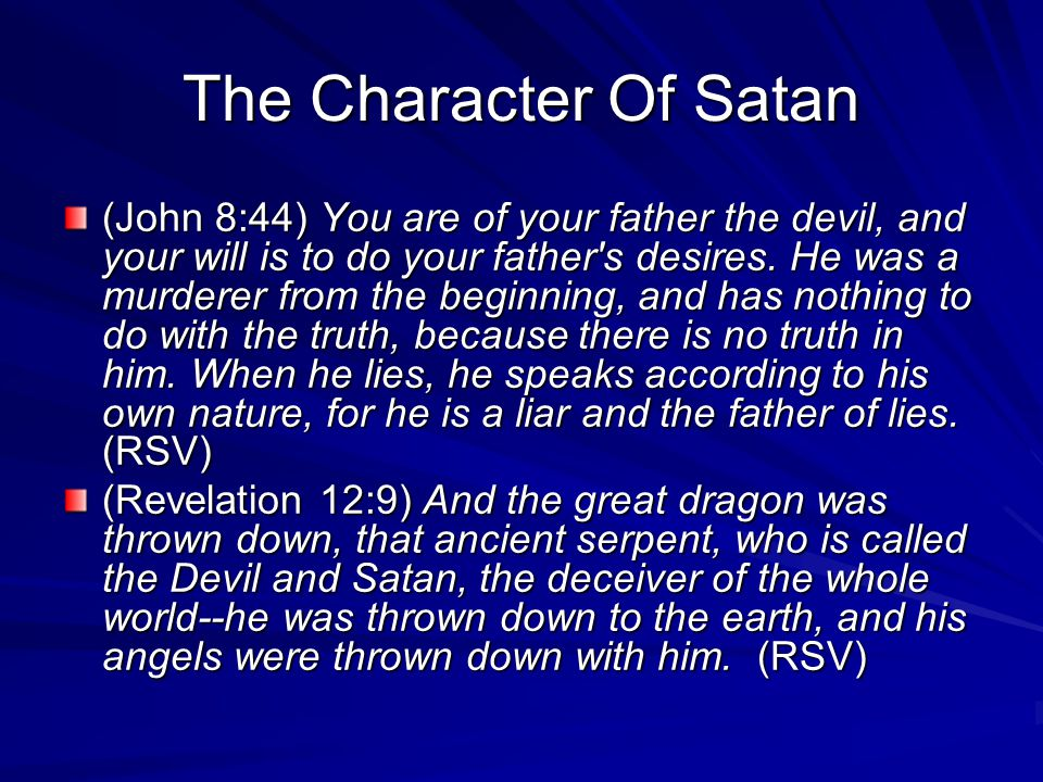 The Character Of Satan (John 8:44) You are of your father the devil, and your will is to do your father s desires.