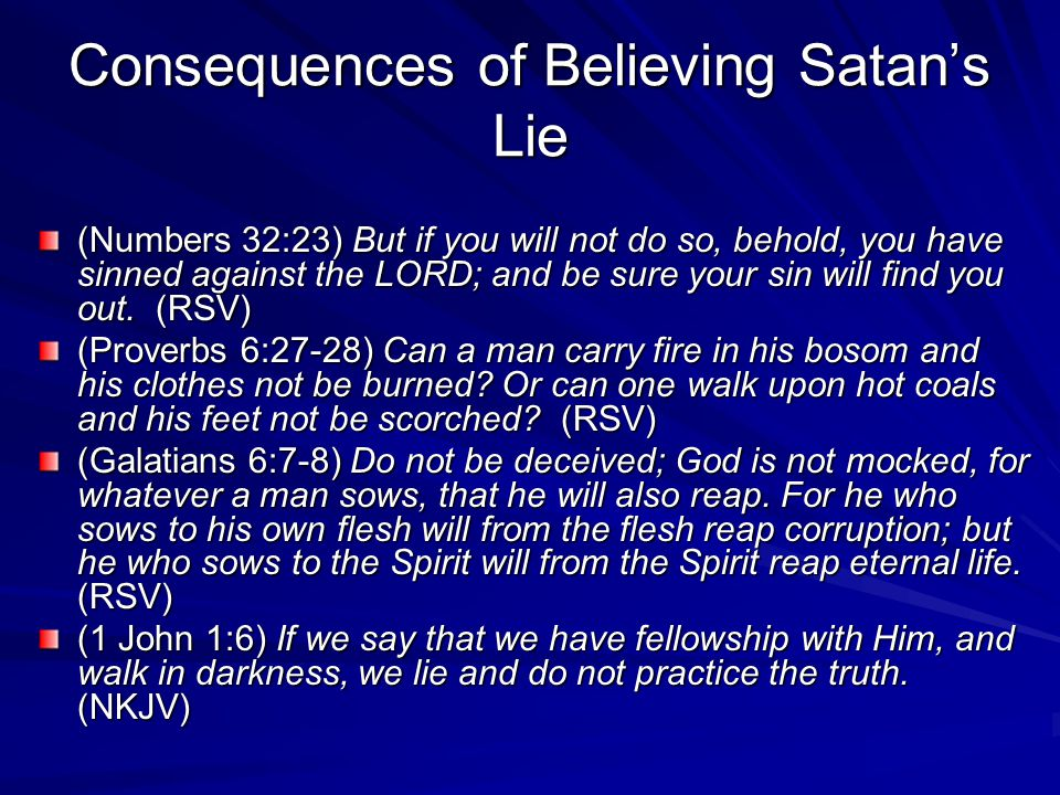 Consequences of Believing Satan's Lie (Numbers 32:23) But if you will not do so, behold, you have sinned against the LORD; and be sure your sin will f