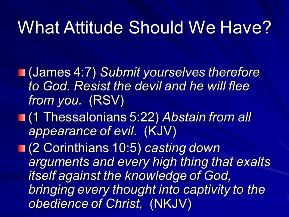 What Attitude Should We Have? (James 4:7) Submit yourselves therefore to God. Resist the devil and he will flee from you. (RSV) (1 Thessalonians 5:22)