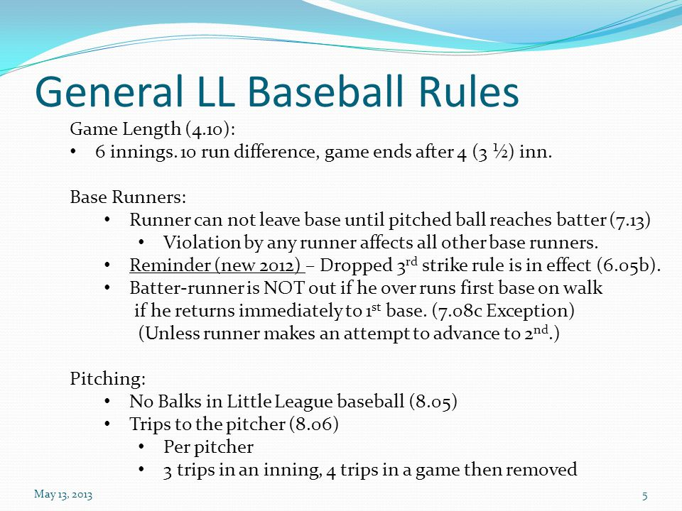 General LL Baseball Rules May 13, 20135 Game Length (4.10): 6 innings. 10 run difference, game ends after 4 (3 ½) inn. Base Runners: Runner can not le