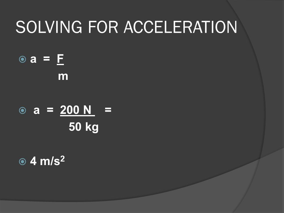 SOLVING FOR ACCELERATION  a = F m  a = 200 N = 50 kg  4 m/s 2