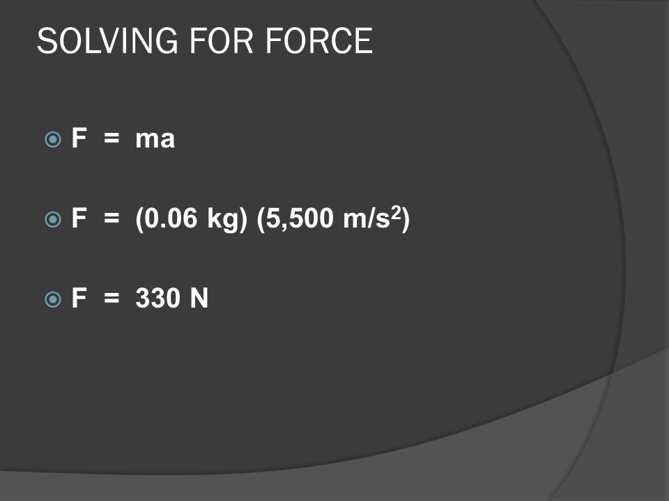 SOLVING FOR FORCE  F = ma  F = (0.06 kg) (5,500 m/s 2 )  F = 330 N