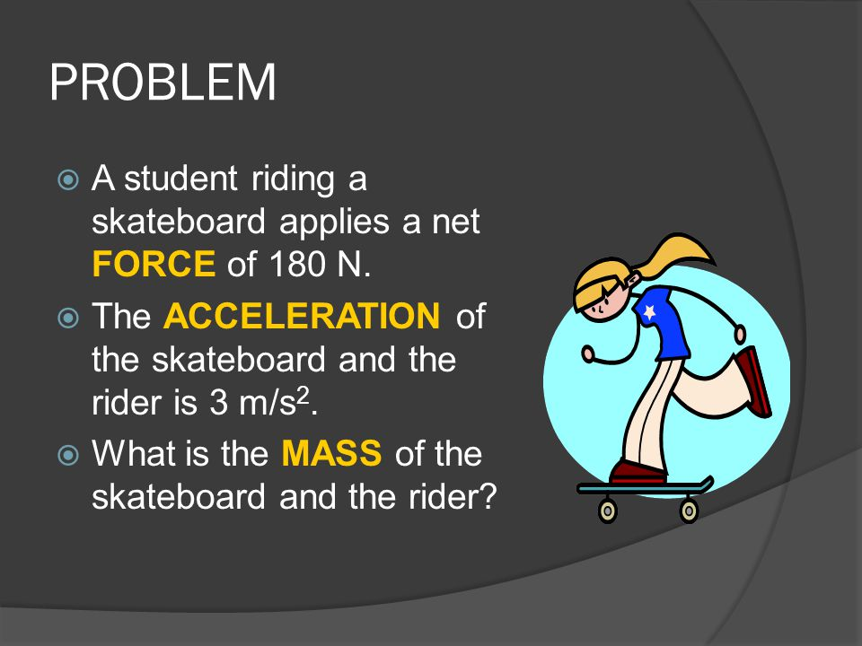 PROBLEM  A student riding a skateboard applies a net FORCE of 180 N.  The ACCELERATION of the skateboard and the rider is 3 m/s 2.  What is the MAS
