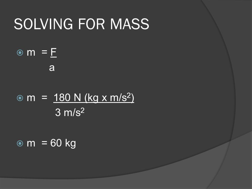SOLVING FOR MASS  m = F a  m = 180 N (kg x m/s 2 ) 3 m/s 2  m = 60 kg