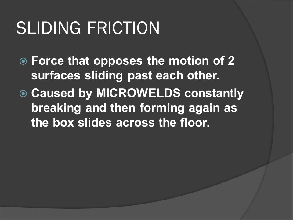 SLIDING FRICTION  Force that opposes the motion of 2 surfaces sliding past each other.  Caused by MICROWELDS constantly breaking and then forming ag