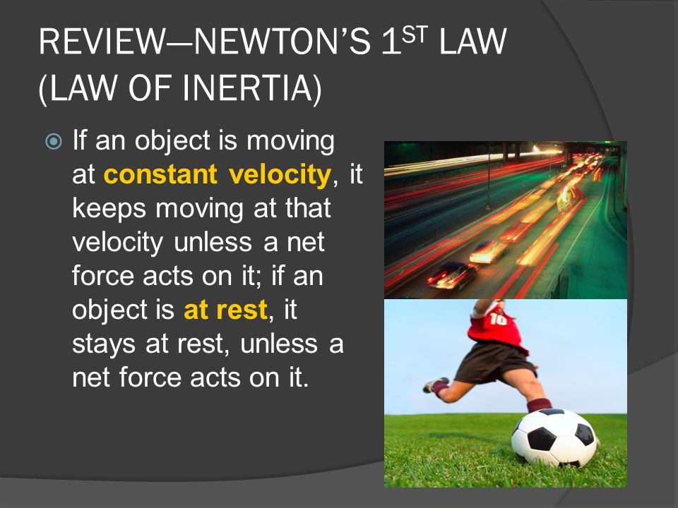 REVIEW—NEWTON'S 1 ST LAW (LAW OF INERTIA)  If an object is moving at constant velocity, it keeps moving at that velocity unless a net force acts on i