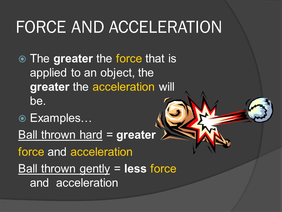 FORCE AND ACCELERATION  The greater the force that is applied to an object, the greater the acceleration will be.  Examples… Ball thrown hard = grea