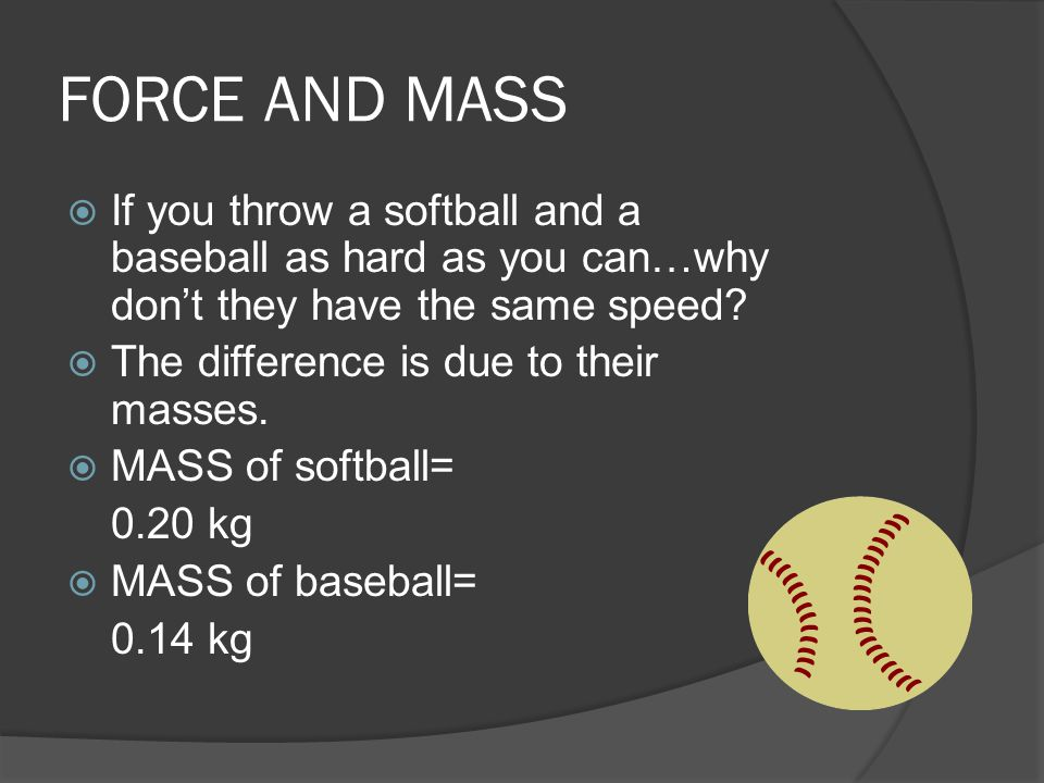 FORCE AND MASS  If you throw a softball and a baseball as hard as you can…why don't they have the same speed?  The difference is due to their masses