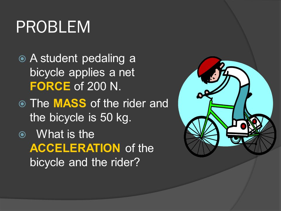 PROBLEM  A student pedaling a bicycle applies a net FORCE of 200 N.  The MASS of the rider and the bicycle is 50 kg.  What is the ACCELERATION of t