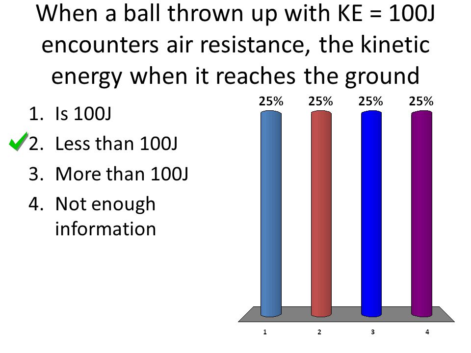 When a ball thrown up with KE = 100J encounters air resistance, the kinetic energy when it reaches the ground 1.Is 100J 2.Less than 100J 3.More than 100J 4.Not enough information