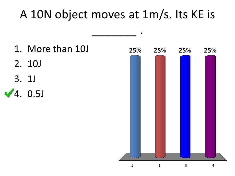 A 10N object moves at 1m/s. Its KE is _______. 1.More than 10J 2.10J 3.1J 4.0.5J