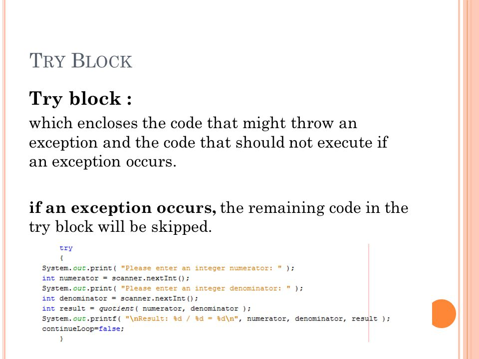 T RY B LOCK Try block : which encloses the code that might throw an exception and the code that should not execute if an exception occurs.