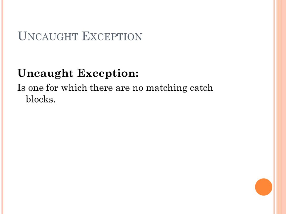 U NCAUGHT E XCEPTION Uncaught Exception: Is one for which there are no matching catch blocks.