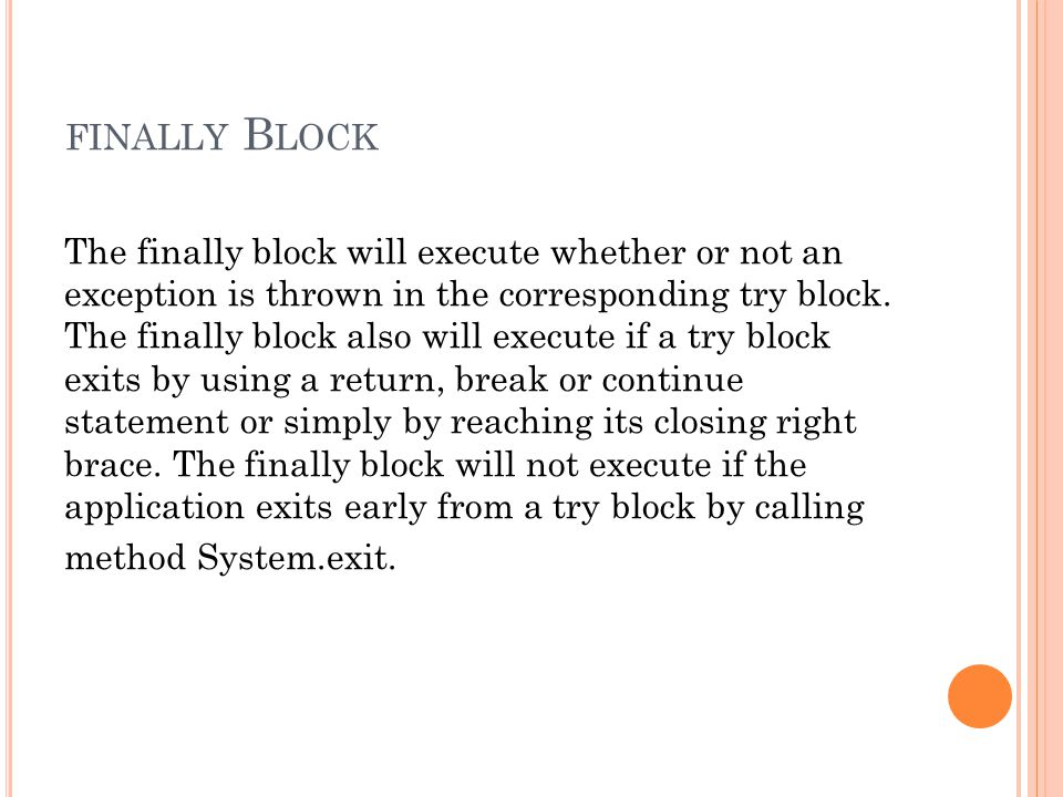 FINALLY B LOCK The finally block will execute whether or not an exception is thrown in the corresponding try block.