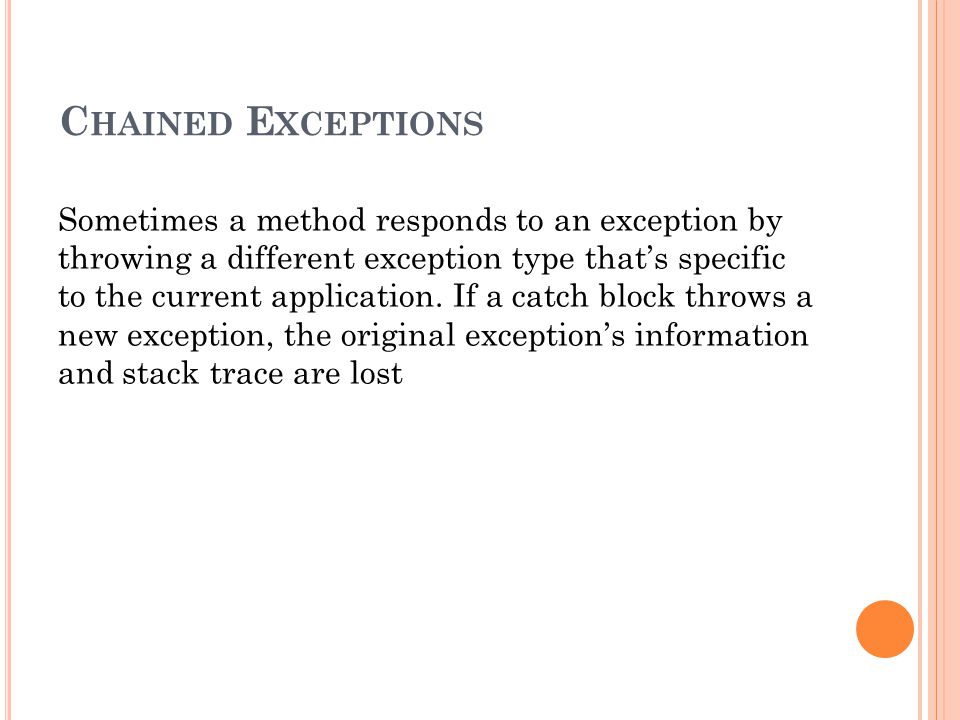 C HAINED E XCEPTIONS Sometimes a method responds to an exception by throwing a different exception type that's specific to the current application.