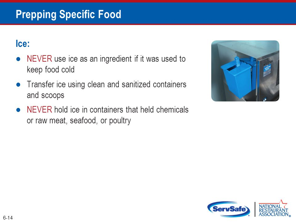Ice: NEVER use ice as an ingredient if it was used to keep food cold Transfer ice using clean and sanitized containers and scoops NEVER hold ice in co