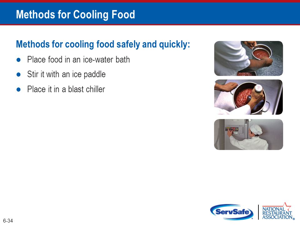 Methods for cooling food safely and quickly: Place food in an ice-water bath Stir it with an ice paddle Place it in a blast chiller Methods for Coolin