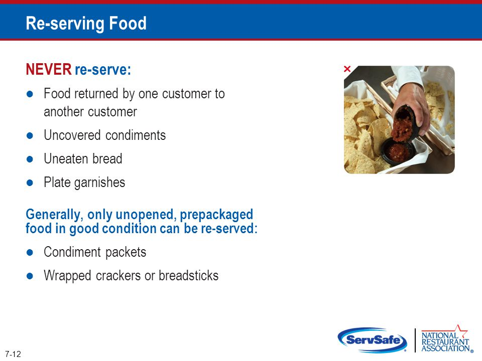 NEVER re-serve: Food returned by one customer to another customer Uncovered condiments Uneaten bread Plate garnishes Generally, only unopened, prepack
