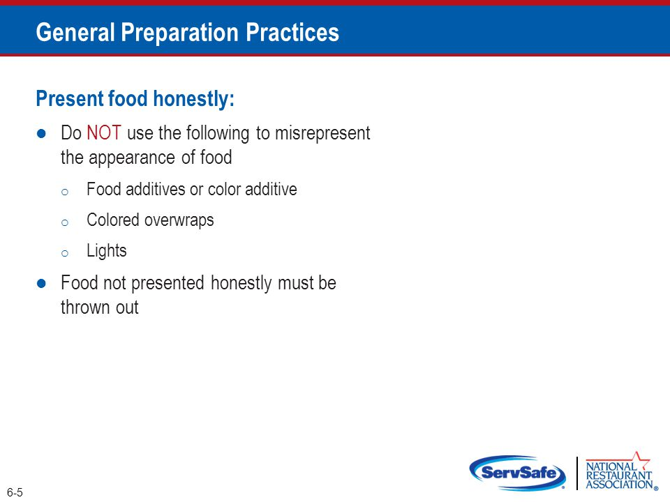 Corrective actions: Food must be thrown out in the following situations o When it is handled by staff who have been restricted or excluded from the operation due to illness o When it is contaminated by hands or bodily fluids from the nose or mouth o When it has exceeded the time and temperature requirements designed to keep food safe 6-6 General Preparation Practices