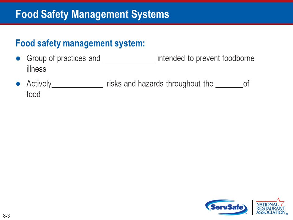 8-3 Food Safety Management Systems Food safety management system: Group of practices and _____________ intended to prevent foodborne illness Actively_