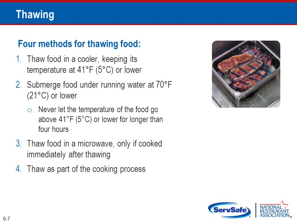 Four methods for thawing food: 1.Thaw food in a cooler, keeping its temperature at 41°F (5°C) or lower 2.Submerge food under running water at 70°F (21