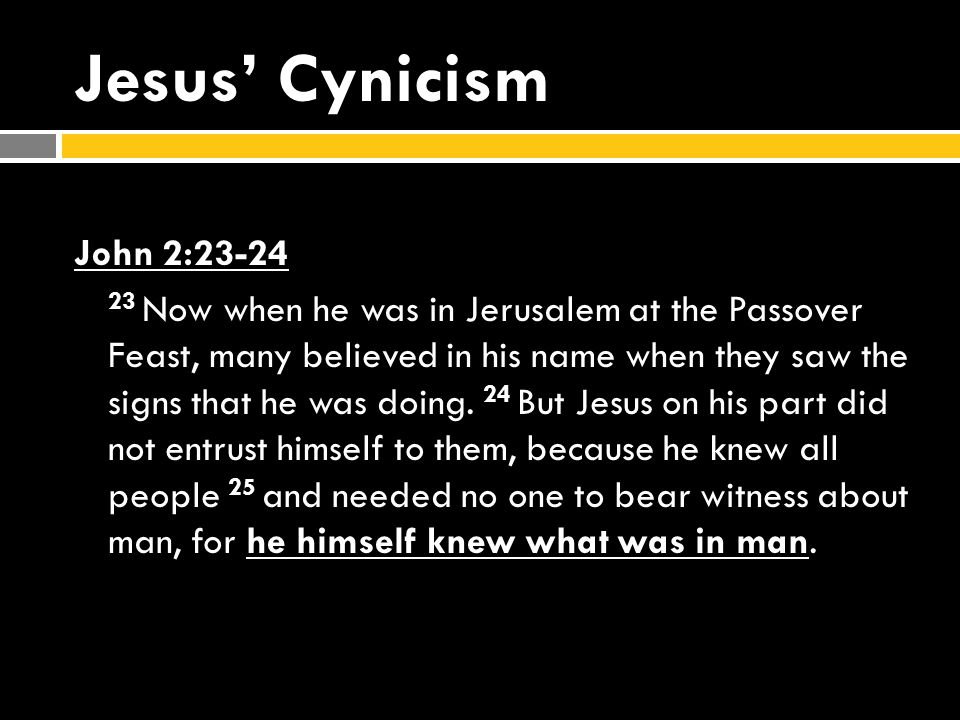 Jesus' Cynicism John 2:23-24 23 Now when he was in Jerusalem at the Passover Feast, many believed in his name when they saw the signs that he was doing.