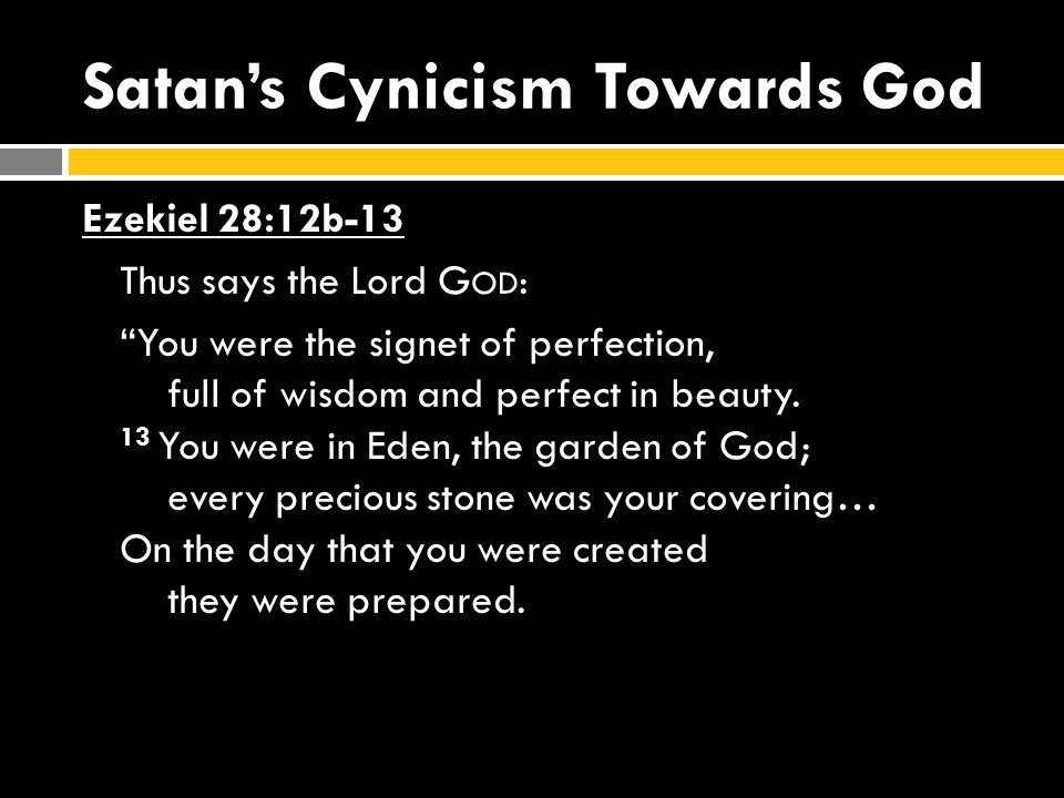 Satan's Cynicism Towards God Ezekiel 28:12b-13 Thus says the Lord G OD : You were the signet of perfection, full of wisdom and perfect in beauty.