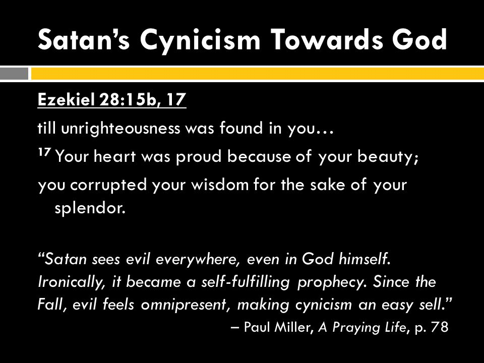 Satan's Cynicism Towards God Ezekiel 28:15b, 17 till unrighteousness was found in you… 17 Your heart was proud because of your beauty; you corrupted your wisdom for the sake of your splendor.
