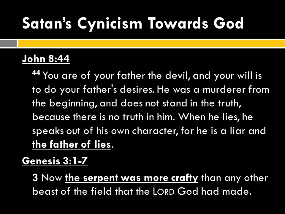 Satan's Cynicism Towards God John 8:44 44 You are of your father the devil, and your will is to do your father s desires.
