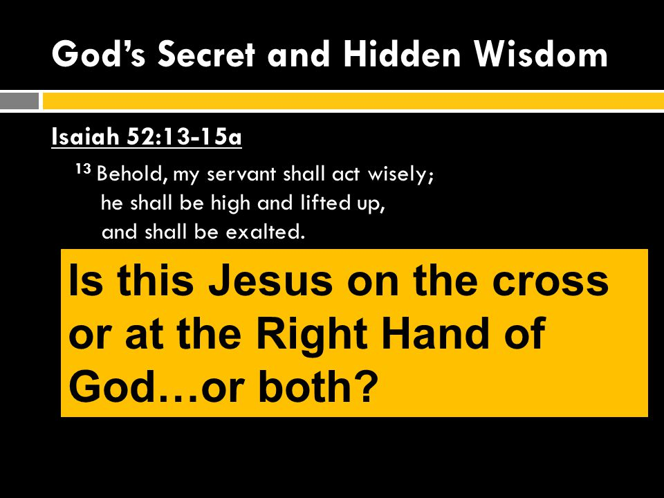 God's Secret and Hidden Wisdom Isaiah 52:13-15a 13 Behold, my servant shall act wisely; he shall be high and lifted up, and shall be exalted.