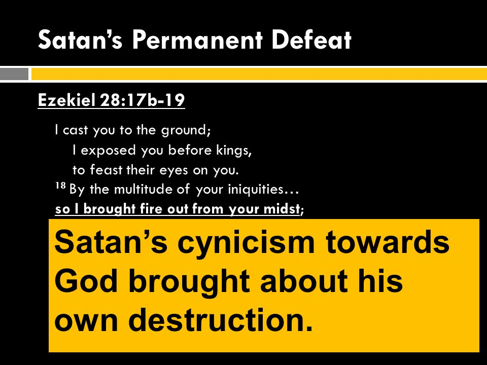 Satan's Permanent Defeat Ezekiel 28:17b-19 I cast you to the ground; I exposed you before kings, to feast their eyes on you.