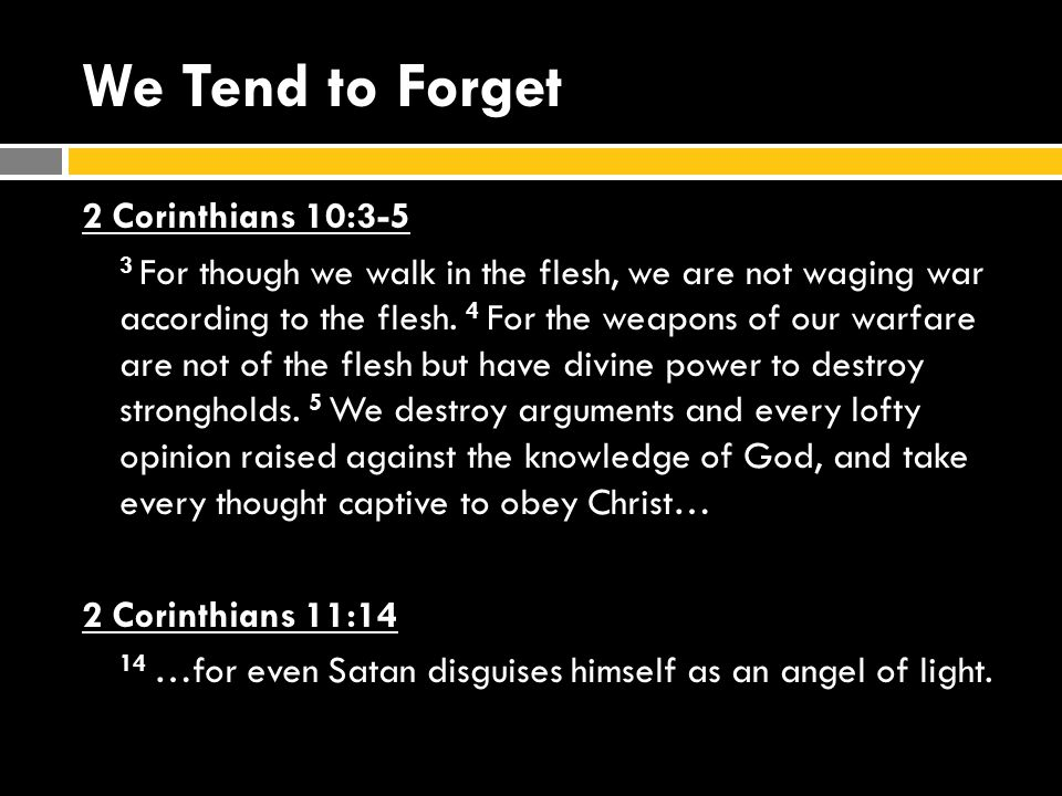 We Tend to Forget 2 Corinthians 10:3-5 3 For though we walk in the flesh, we are not waging war according to the flesh.