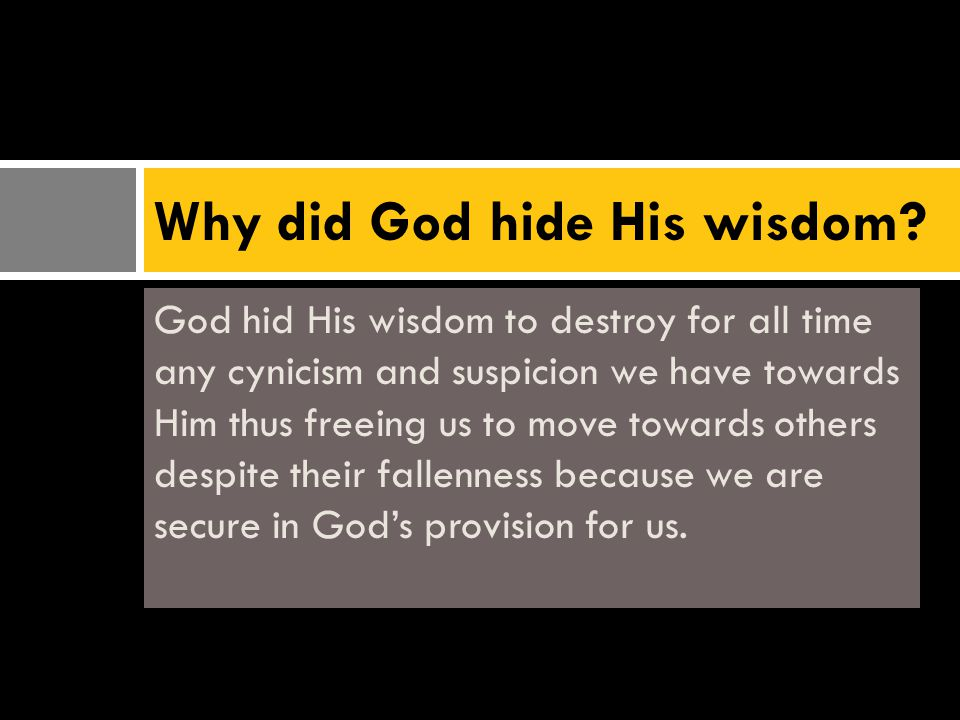 God hid His wisdom to destroy for all time any cynicism and suspicion we have towards Him thus freeing us to move towards others despite their fallenness because we are secure in God's provision for us.