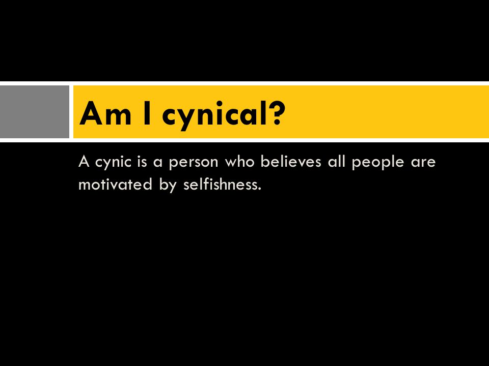A cynic is a person who believes all people are motivated by selfishness. Am I cynical?